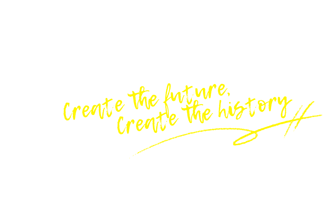 create the future, create the history.
